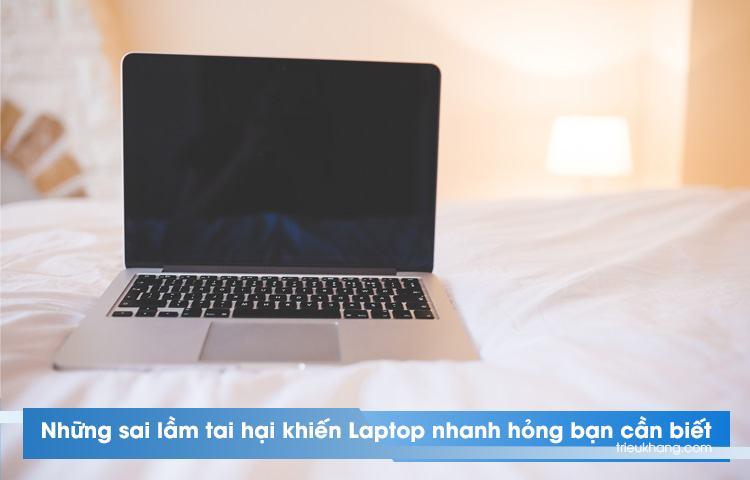 Những sai làm khiến laptop hỏng nhanh chóng bạn cần biết